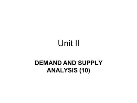 Unit II DEMAND AND SUPPLY ANALYSIS (10). Demand The amount of a particular economic good or service that a consumer or group of consumers will want to.