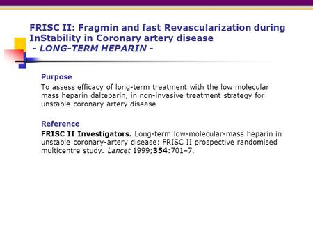 FRISC II: Fragmin and fast Revascularization during InStability in Coronary artery disease - LONG-TERM HEPARIN - Purpose To assess efficacy of long-term.