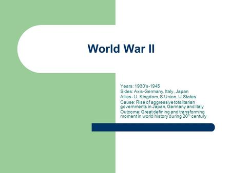 World War II Years: 1930s-1945 Sides: Axis-Germany, Italy, Japan Allies- U. Kingdom, S.Union, U.States Cause: Rise of aggressive totalitarian governments.