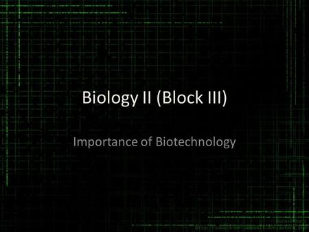 Biology II (Block III) Importance of Biotechnology.
