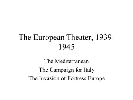 The European Theater, 1939- 1945 The Mediterranean The Campaign for Italy The Invasion of Fortress Europe.