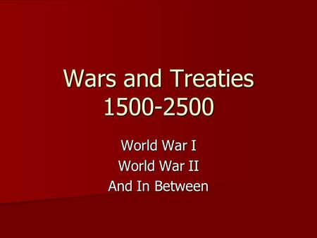 Wars and Treaties 1500-2500 World War I World War II And In Between.