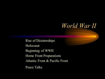 World War II Rise of Dictatorships Holocaust Beginning of WWII Home Front Preparations Atlantic Front & Pacific Front Peace Talks.
