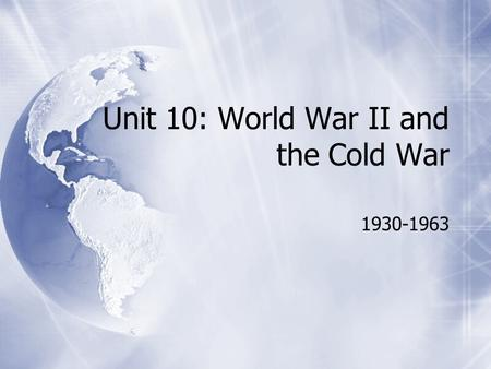 Unit 10: World War II and the Cold War 1930-1963.