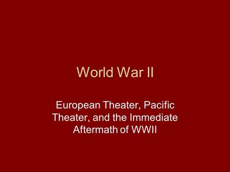 World War II European Theater, Pacific Theater, and the Immediate Aftermath of WWII.