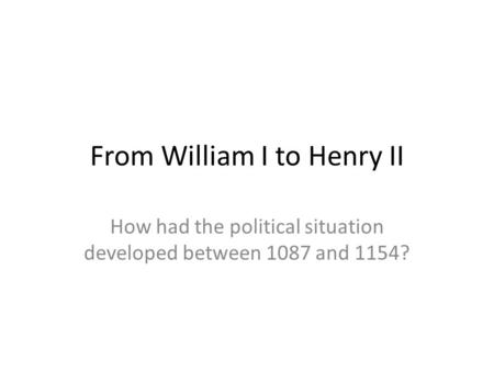 From William I to Henry II How had the political situation developed between 1087 and 1154?