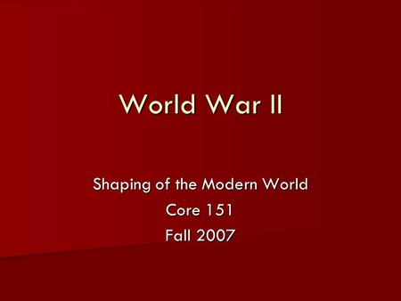 World War II Shaping of the Modern World Core 151 Fall 2007.