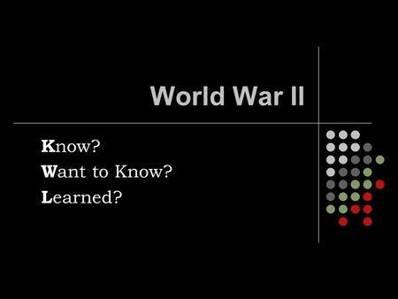World War II K now? W ant to Know? L earned?. World War II.