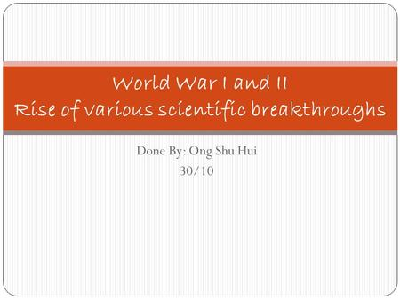 Done By: Ong Shu Hui 30/10 World War I and II Rise of various scientific breakthroughs.