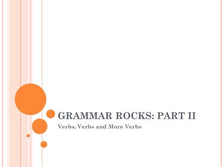 GRAMMAR ROCKS: PART II Verbs, Verbs and More Verbs.