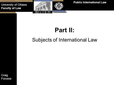 Craig Forcese Public International Law University of Ottawa Faculty of Law Part II: Subjects of International Law.