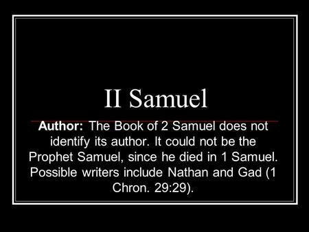 II Samuel Author: The Book of 2 Samuel does not identify its author. It could not be the Prophet Samuel, since he died in 1 Samuel. Possible writers include.