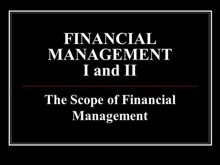 FINANCIAL MANAGEMENT I and II The Scope of Financial Management.