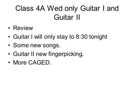 Class 4A Wed only Guitar I and Guitar II Review Guitar I will only stay to 8:30 tonight Some new songs. Guitar II new fingerpicking. More CAGED.