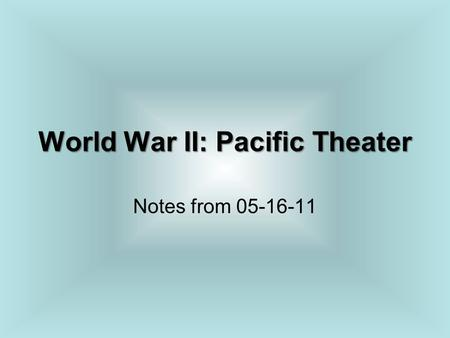 World War II: Pacific Theater Notes from 05-16-11.