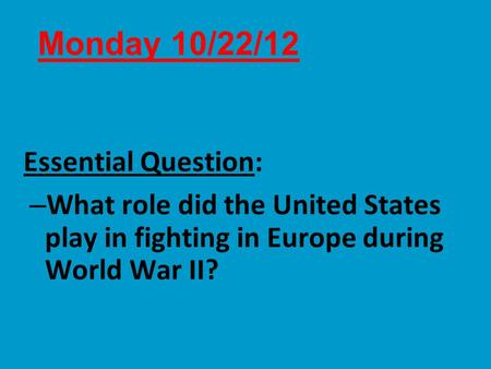 Essential Question: – What role did the United States play in fighting in Europe during World War II? Monday 10/22/12.