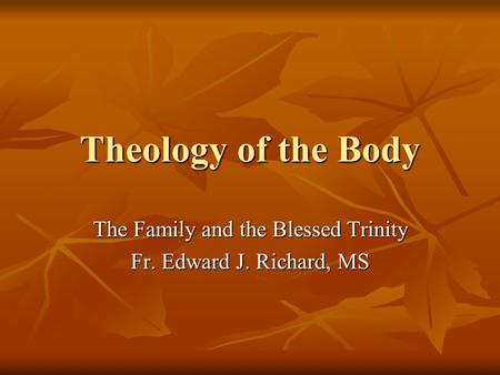 Theology of the Body The Family and the Blessed Trinity Fr. Edward J. Richard, MS.