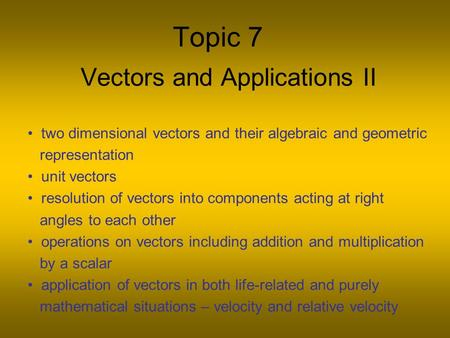 Topic 7 Vectors and Applications II two dimensional vectors and their algebraic and geometric representation unit vectors resolution of vectors into components.
