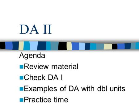 DA II Agenda Review material Check DA I Examples of DA with dbl units Practice time.