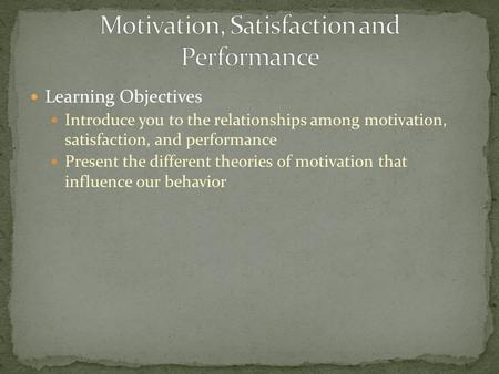 Learning Objectives Introduce you to the relationships among motivation, satisfaction, and performance Present the different theories of motivation that.