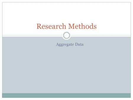 Aggregate Data Research Methods. Collecting and Preparing Quantitative Data Where does a researcher find data for analysis and interpretation? Existing.