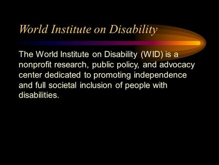 World Institute on Disability The World Institute on Disability (WID) is a nonprofit research, public policy, and advocacy center dedicated to promoting.