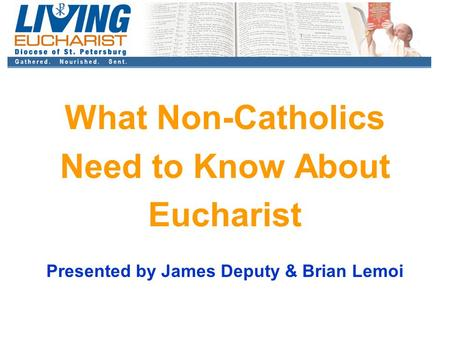 What Non-Catholics Need to Know About Eucharist Presented by James Deputy & Brian Lemoi.