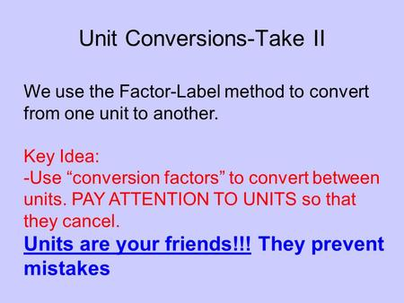 Unit Conversions-Take II We use the Factor-Label method to convert from one unit to another. Key Idea: -Use conversion factors to convert between units.