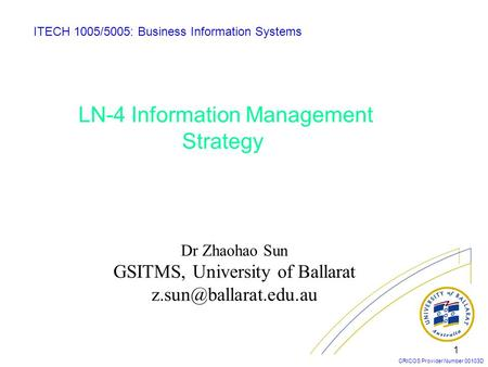 CRICOS Provider Number 00103D 1 LN-4 Information Management Strategy ITECH 1005/5005: Business Information Systems Dr Zhaohao Sun GSITMS, University of.