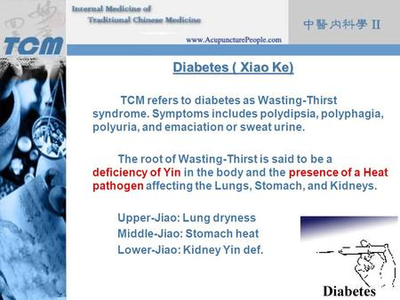 Diabetes ( Xiao Ke) TCM refers to diabetes as Wasting-Thirst syndrome. Symptoms includes polydipsia, polyphagia, polyuria, and emaciation or sweat urine.