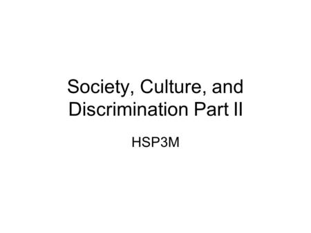 Society, Culture, and Discrimination Part II HSP3M.