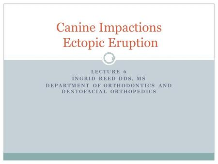 LECTURE 6 INGRID REED DDS, MS DEPARTMENT OF ORTHODONTICS AND DENTOFACIAL ORTHOPEDICS Canine Impactions Ectopic Eruption 1.