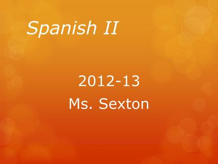 Spanish II 2012-13 Ms. Sexton. What will you learn? Rough Agenda Agosto Unit 1Review Concepts from Spanish I SeptiembreUnit 2El Restaurante Septiembre-OctubreUnit.