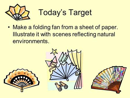 Todays Target Make a folding fan from a sheet of paper. Illustrate it with scenes reflecting natural environments.