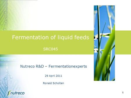 1 Fermentation of liquid feeds SRC045 Nutreco R&D – Fermentationexperts 29 April 2011 Ronald Scholten.