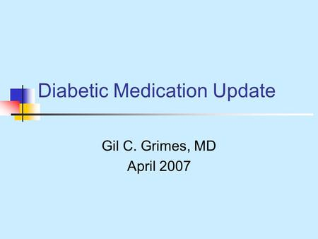 Diabetic Medication Update Gil C. Grimes, MD April 2007.