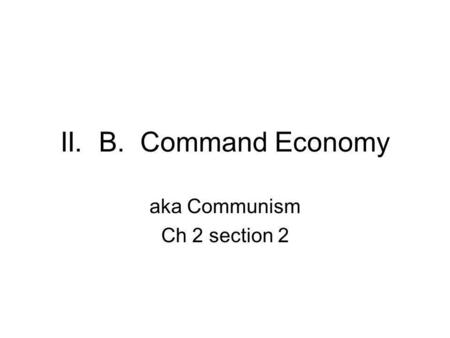 II. B. Command Economy aka Communism Ch 2 section 2.