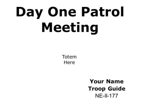 Day One Patrol Meeting Your Name Troop Guide NE-II-177 Totem Here.