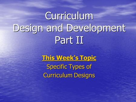 Curriculum Design and Development Part II This Weeks Topic Specific Types of Curriculum Designs.