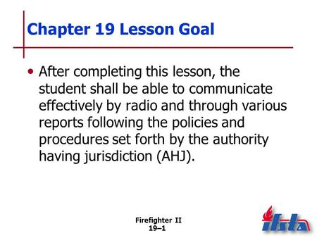 Chapter 19 Lesson Goal After completing this lesson, the student shall be able to communicate effectively by radio and through various reports following.