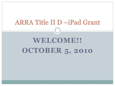 WELCOME!! OCTOBER 5, 2010 ARRA Title II D –iPad Grant.