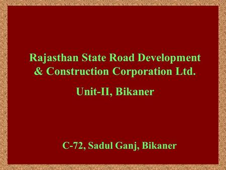 Rajasthan State Road Development & Construction Corporation Ltd. Unit-II, Bikaner C-72, Sadul Ganj, Bikaner.
