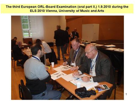 1 The third European ORL-Board Examination (oral part II,) 1.9.2010 during the ELS 2010 Vienna, University of Music and Arts.