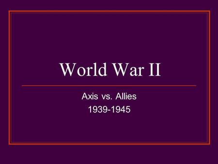 World War II Axis vs. Allies 1939-1945. Headed Towards War Hitler protested the fairness of the Treaty of Versailles. He created a new air force, Luftwaffe.