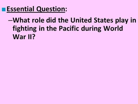 Essential Question: What role did the United States play in fighting in the Pacific during World War II?