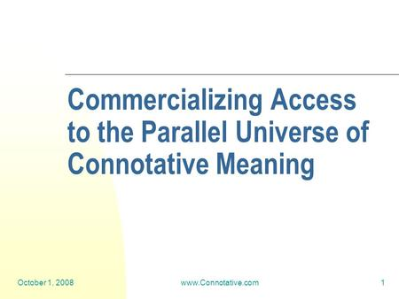 October 1, 2008www.Connotative.com1 Commercializing Access to the Parallel Universe of Connotative Meaning.