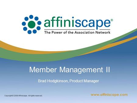Copyright © 2008 Affiniscape. All rights reserved. Member Management II Brad Hodgkinson, Product Manager.