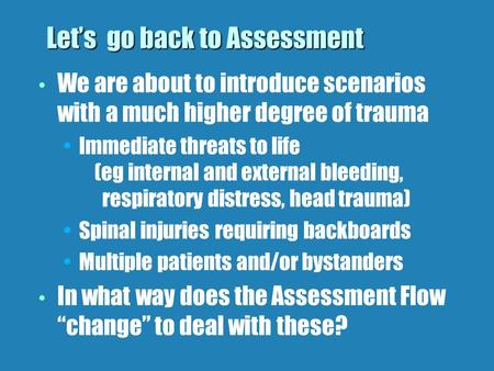 Lets go back to Assessment We are about to introduce scenarios with a much higher degree of trauma Immediate threats to life (eg internal and external.