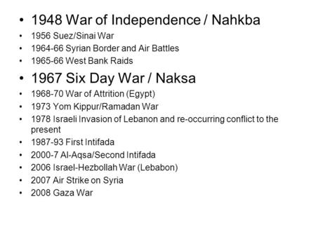 1948 War of Independence / Nahkba 1956 Suez/Sinai War 1964-66 Syrian Border and Air Battles 1965-66 West Bank Raids 1967 Six Day War / Naksa 1968-70 War.
