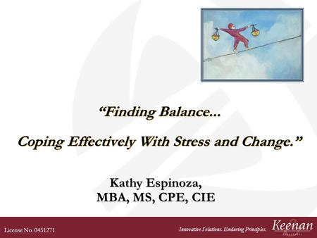 License No. 0451271 Innovative Solutions. Enduring Principles. Finding Balance... Coping Effectively With Stress and Change. Kathy Espinoza, MBA, MS, CPE,
